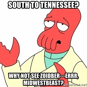 Why not zoidberg? - south to tennessee? why not see zoidber---errr, midwestbeast?