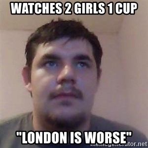 "Ash the brit - watches 2 girls 1 cup ""london is worse"""