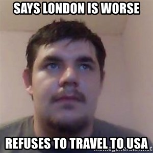 Ash the brit - says london is worse refuses to travel to usa