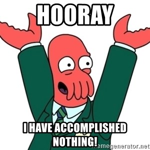 Buisness Zoidberg - Hooray I have accomplished nothing!