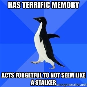 Socially Awkward Penguin - has terrific memory acts forgetful to not seem like a stalker