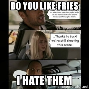 The Rock Driving Meme - Do you like fries I hate them