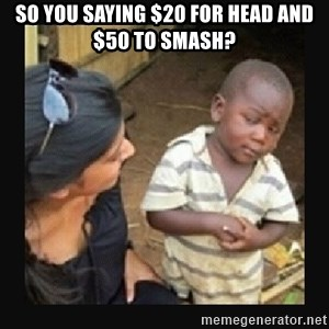 African little boy - So you saying $20 for Head and $50 to smash?