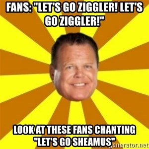 "Jerry Lawler - Fans: ""LET'S GO ZIGGLER! LET'S GO ZIGGLER!"" lOOK AT THESE FANS CHANTING ""LET'S GO SHEAMUS"""