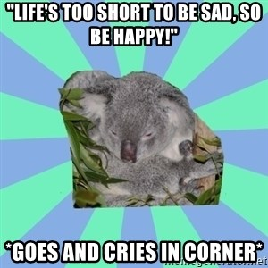 "Clinically Depressed Koala - ""Life's too short to be sad, so be happy!"" *goes and cries in corner*"
