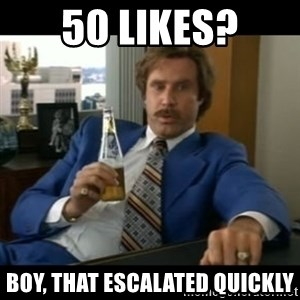 anchorman2 - 50 likes? boy, that escalated quickly