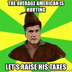 RomneyHood - The average American is hurting let's raise his taxes