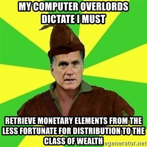 RomneyHood - My computer overlords dictate I must Retrieve monetary ElemEnts from the less fortunate for distribution to the class of wealth