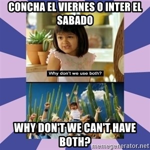 Why don't we use both girl - Concha el viernes o inter el sabaDo Why don't we can't have both?