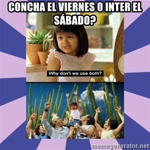 Why don't we use both girl - Concha el viernes o inter el sábado?