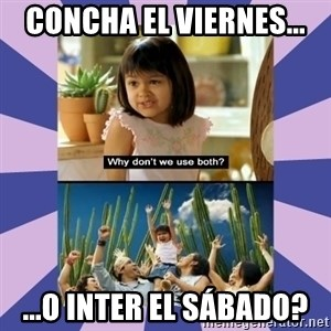 Why don't we use both girl - Concha el viernes... ...o Inter el Sábado?