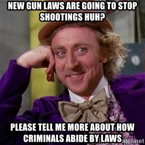 Willy Wonka - nEW GUN LAWS ARE GOING TO STOP SHOOTINGS HUH? pLEASE TELL ME MORE ABOUT HOW CRIMINALS ABIDE BY LAWS