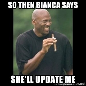 michael jordan laughing - So then bianca says She'll update me