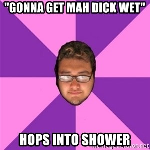 "Forever AYOLO Erik - ""Gonna get mah dick wet"" hops into shower"