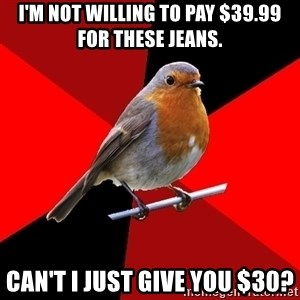 Retail Robin - I'm not willing to pay $39.99 for these jeans. can't i just give you $30?