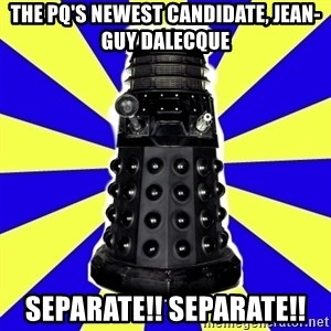 Dalek - The PQ's newest candidate, Jean-guy Dalecque SEPARATE!! SEPARATE!!