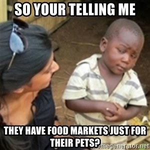 Skeptical african kid  - SO YOUR TELLING ME  They have food markets just for their pets?