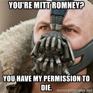 Bane - You're mitt romney? You have my permission to die.