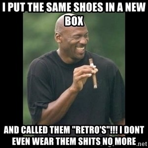 "michael jordan laughing - i PUT THE SAME SHOES IN A NEW BOX AND CALLED THEM ""RETRO'S""!!! i DONT EVEN WEAR THEM SHITS NO MORE"