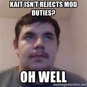 Ash the brit - kait isn't rejects mod duties? oh well