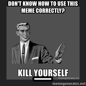kill yourself guy - Don't know how to use this meme correctly? _