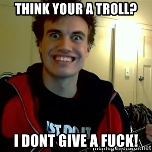 I DONT GIVE A FUCK /sexwithoutpermission - Think your a troll? I dOnt give a fuck!