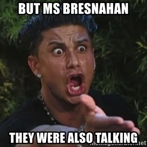 Pauly D - BUT MS Bresnahan THEY WERE ALSO TALKING