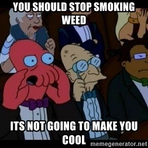 Zoidberg - you should STOP SMOKING WEED ITS NOT GOING TO MAKE YOU COOL