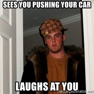 Scumbag Steve - sees you pushing your car laughs at you