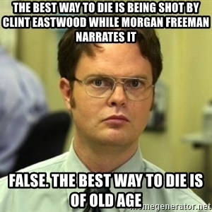 Dwight Meme - The best way to die is being shot by clint eastwood while morgan freeman narrates it false. the best way to die is of old age