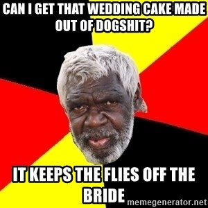 Aboriginal - caN I GET THAT WEDDING CAKE MADE OUT OF DOGSHIT? IT KEEPS THE FLIES OFF THE BRIDE