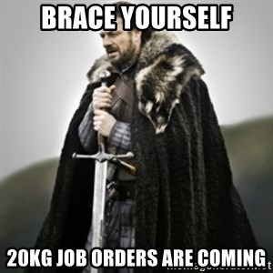 Brace yourselves. - brace yourself 20kG job orders are coming