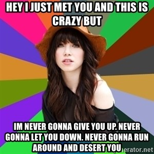 Carly Rae Jepsen Meme - HEY I JUST MET YOU AND THIS IS CRAZY BUT iM Never gonna give you up. never gonna let you down. NEVER GONNA RUN AROUND AND DESERT YOU