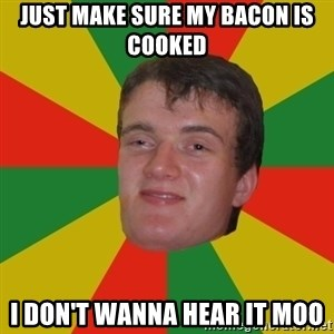 stoner dude - Just Make sure my bacon is cooked i don't wanna hear it moo