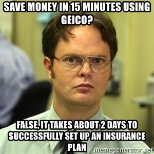 Dwight Schrute - SAVE MONEY IN 15 MINUTES USING GEICO? FALSE, IT TAKES ABOUT 2 DAYS TO SUCCESSFULLY SET UP AN INSURANCE PLAN