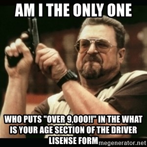 "am i the only one around here - AM I THE ONLY ONE   WHO PUTS ""OVER 9,OOO!!"" IN THE WHAT IS YOUR AGE SECTION OF THE DRIVER LISENSE FORM"