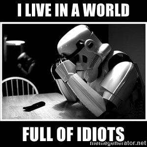 sad stormtrooper - I LIVE IN A WORLD FULL OF IDIOTS