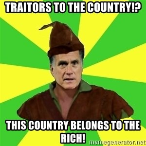 RomneyHood - Traitors to the COUNTRY!? this country belongs to the rich!
