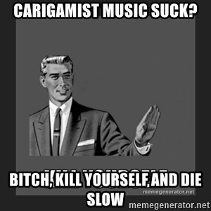 kill yourself guy - carigamist music suck? bitch, kill yourself and die slow