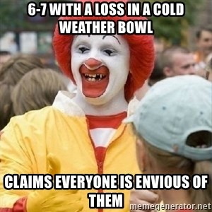 Clown Trololo - 6-7 with a loss in a cold weather bowl Claims everyone is envious of them