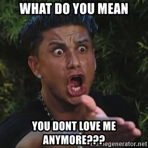 Pauly D - What do you mean you dont love me anymore???