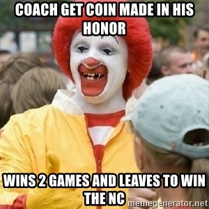 Clown Trololo - Coach get coin made in his honor Wins 2 games and leaves to win the NC