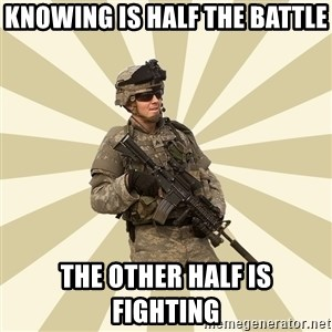 smartass soldier - knowing is half the battle the other half is fighting