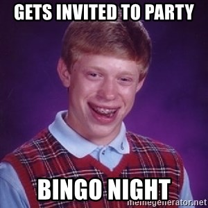 Bad Luck Brian - Gets invited to party  Bingo night