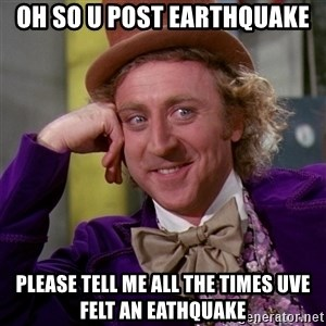 Willy Wonka - OH SO U POST eARTHQUAKE PLEASE TELL ME ALL THE TIMES UVE FELT AN EATHQUAKE