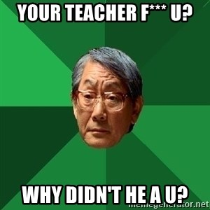 High Expectations Asian Father - your teacher f*** u? why didn't he a u?