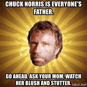 Chuck Norris Advice - chuck Norris is everyone's father. Go ahead, ask your mom, watch her blush and stutter.