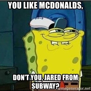 Spongebob Face - you like McDonalds, don't you, Jared from Subway?