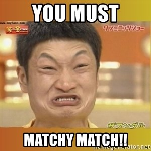 Angry Asian - You MUST MATCHY MATCH!!