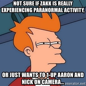 Futurama Fry - not sure if zakk is really experiencing paranormal activity, or just wants to 1-up aaron and nick on camera...
